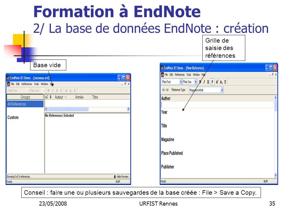 23/05/2008URFIST Rennes35 Formation à EndNote 2/ La base de données EndNote : création Base vide Grille de saisie des références Conseil : faire une ou plusieurs sauvegardes de la base créée : File > Save a Copy.