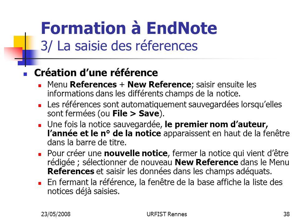 23/05/2008URFIST Rennes38 Formation à EndNote 3/ La saisie des réferences Création dune référence Menu References + New Reference; saisir ensuite les informations dans les différents champs de la notice.