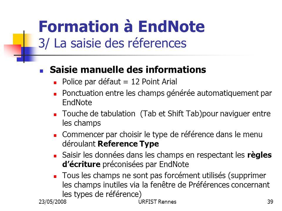 23/05/2008URFIST Rennes39 Formation à EndNote 3/ La saisie des réferences Saisie manuelle des informations Police par défaut = 12 Point Arial Ponctuation entre les champs générée automatiquement par EndNote Touche de tabulation (Tab et Shift Tab)pour naviguer entre les champs Commencer par choisir le type de référence dans le menu déroulant Reference Type Saisir les données dans les champs en respectant les règles décriture préconisées par EndNote Tous les champs ne sont pas forcément utilisés (supprimer les champs inutiles via la fenêtre de Préférences concernant les types de référence)