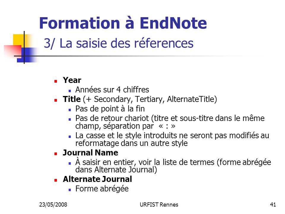 23/05/2008URFIST Rennes41 Formation à EndNote 3/ La saisie des réferences Year Années sur 4 chiffres Title (+ Secondary, Tertiary, AlternateTitle) Pas de point à la fin Pas de retour chariot (titre et sous-titre dans le même champ, séparation par « : » La casse et le style introduits ne seront pas modifiés au reformatage dans un autre style Journal Name À saisir en entier, voir la liste de termes (forme abrégée dans Alternate Journal) Alternate Journal Forme abrégée