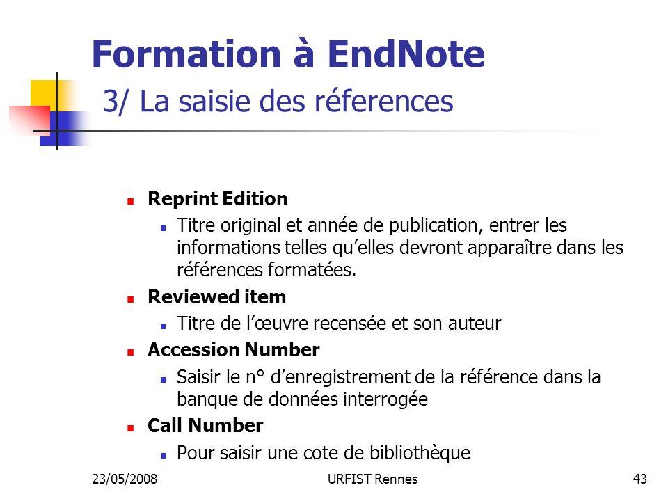 23/05/2008URFIST Rennes43 Formation à EndNote 3/ La saisie des réferences Reprint Edition Titre original et année de publication, entrer les informations telles quelles devront apparaître dans les références formatées.