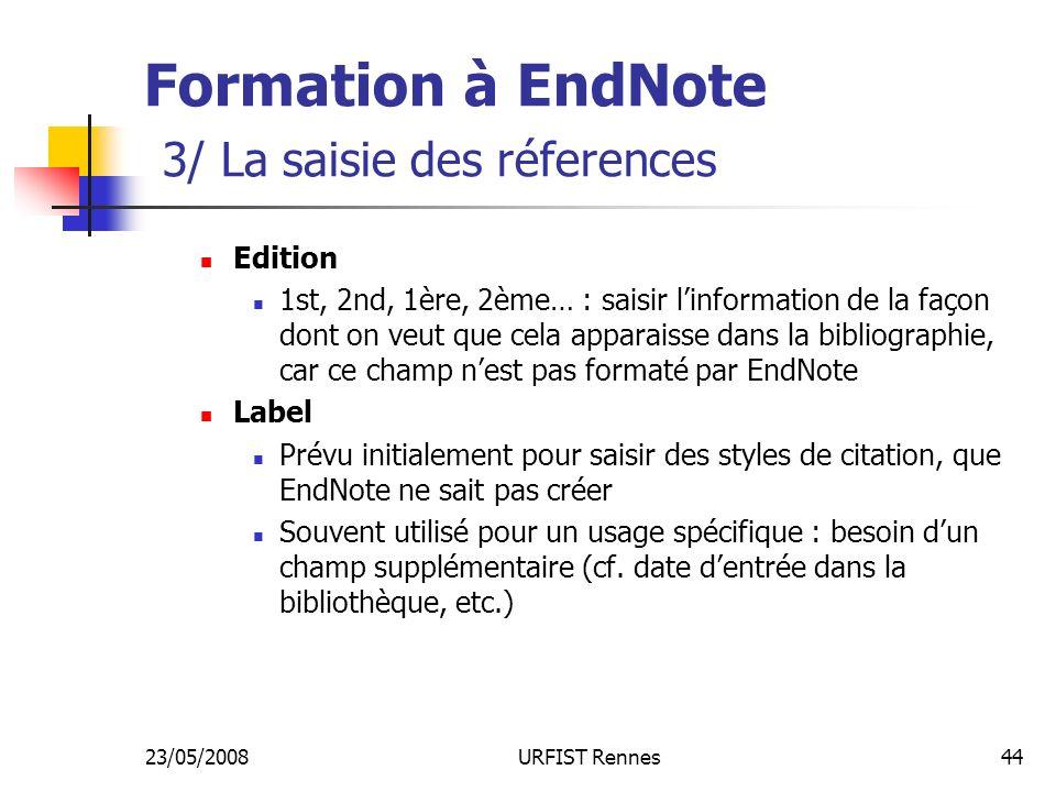 23/05/2008URFIST Rennes44 Formation à EndNote 3/ La saisie des réferences Edition 1st, 2nd, 1ère, 2ème… : saisir linformation de la façon dont on veut que cela apparaisse dans la bibliographie, car ce champ nest pas formaté par EndNote Label Prévu initialement pour saisir des styles de citation, que EndNote ne sait pas créer Souvent utilisé pour un usage spécifique : besoin dun champ supplémentaire (cf.
