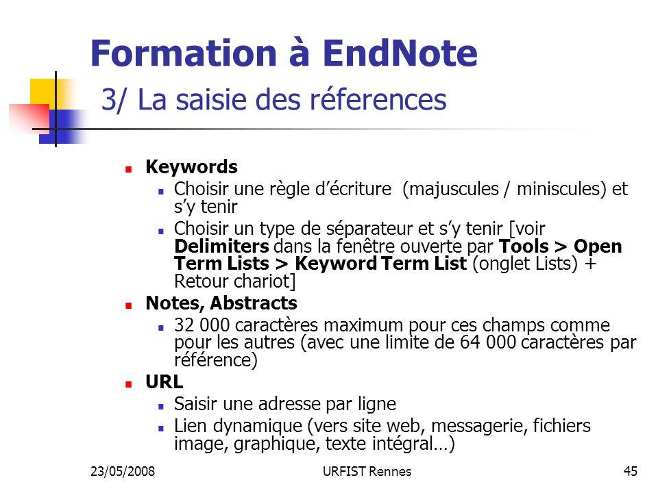 23/05/2008URFIST Rennes45 Formation à EndNote 3/ La saisie des réferences Keywords Choisir une règle décriture (majuscules / miniscules) et sy tenir Choisir un type de séparateur et sy tenir [voir Delimiters dans la fenêtre ouverte par Tools > Open Term Lists > Keyword Term List (onglet Lists) + Retour chariot] Notes, Abstracts 32 000 caractères maximum pour ces champs comme pour les autres (avec une limite de 64 000 caractères par référence) URL Saisir une adresse par ligne Lien dynamique (vers site web, messagerie, fichiers image, graphique, texte intégral…)
