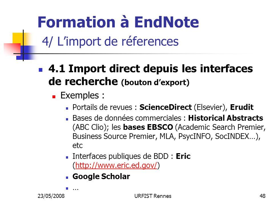 23/05/2008URFIST Rennes48 Formation à EndNote 4/ Limport de réferences 4.1 Import direct depuis les interfaces de recherche (bouton dexport) Exemples : Portails de revues : ScienceDirect (Elsevier), Erudit Bases de données commerciales : Historical Abstracts (ABC Clio); les bases EBSCO (Academic Search Premier, Business Source Premier, MLA, PsycINFO, SocINDEX…), etc Interfaces publiques de BDD : Eric (http://www.eric.ed.gov/)http://www.eric.ed.gov/ Google Scholar …
