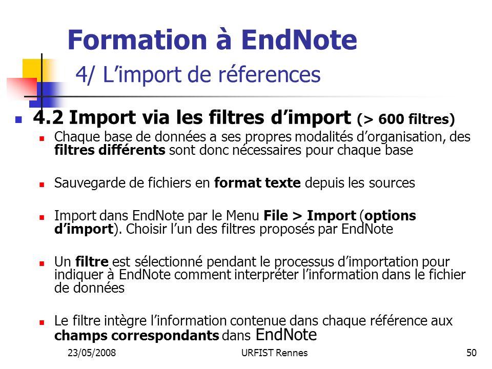 23/05/2008URFIST Rennes50 Formation à EndNote 4/ Limport de réferences 4.2 Import via les filtres dimport (> 600 filtres) Chaque base de données a ses propres modalités dorganisation, des filtres différents sont donc nécessaires pour chaque base Sauvegarde de fichiers en format texte depuis les sources Import dans EndNote par le Menu File > Import (options dimport).