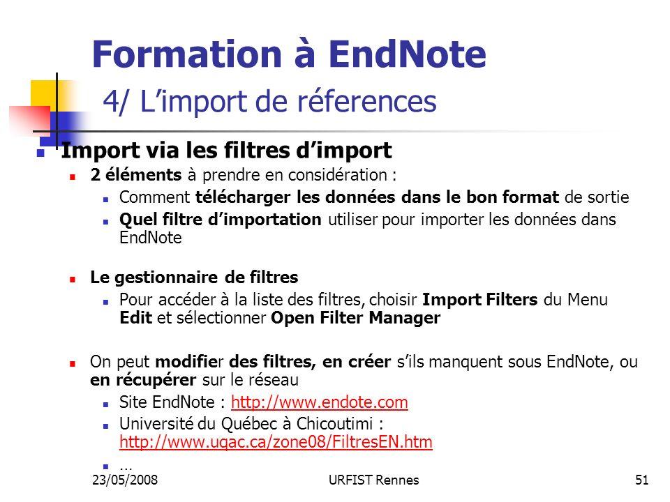 23/05/2008URFIST Rennes51 Formation à EndNote 4/ Limport de réferences Import via les filtres dimport 2 éléments à prendre en considération : Comment télécharger les données dans le bon format de sortie Quel filtre dimportation utiliser pour importer les données dans EndNote Le gestionnaire de filtres Pour accéder à la liste des filtres, choisir Import Filters du Menu Edit et sélectionner Open Filter Manager On peut modifier des filtres, en créer sils manquent sous EndNote, ou en récupérer sur le réseau Site EndNote : http://www.endote.comhttp://www.endote.com Université du Québec à Chicoutimi : http://www.uqac.ca/zone08/FiltresEN.htm http://www.uqac.ca/zone08/FiltresEN.htm …