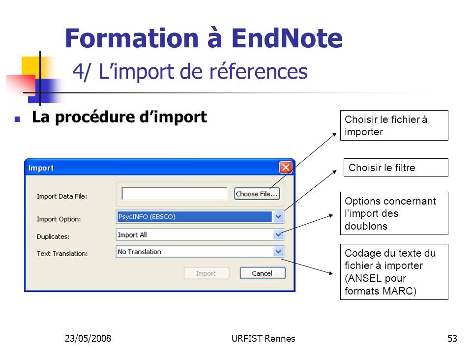 23/05/2008URFIST Rennes53 Formation à EndNote 4/ Limport de réferences La procédure dimport Choisir le fichier à importer Choisir le filtre Options concernant limport des doublons Codage du texte du fichier à importer (ANSEL pour formats MARC)