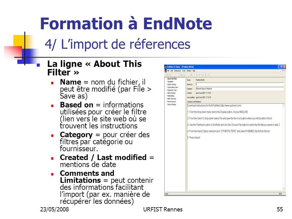 23/05/2008URFIST Rennes55 Formation à EndNote 4/ Limport de réferences La ligne « About This Filter » Name = nom du fichier, il peut être modifié (par File > Save as) Based on = informations utilisées pour créer le filtre (lien vers le site web où se trouvent les instructions Category = pour créer des filtres par catégorie ou fournisseur.