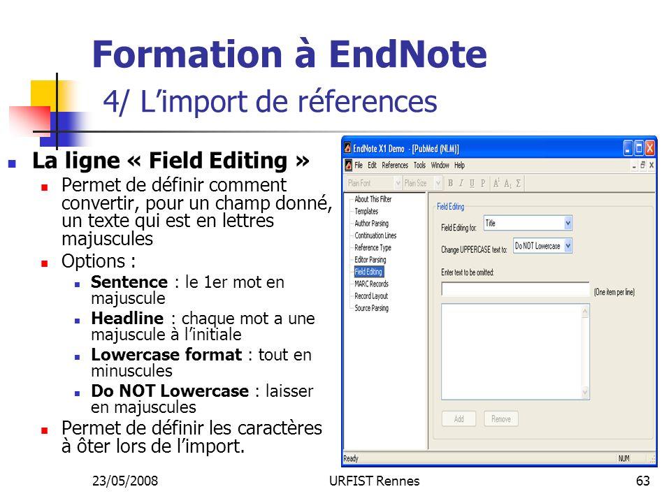 23/05/2008URFIST Rennes63 Formation à EndNote 4/ Limport de réferences La ligne « Field Editing » Permet de définir comment convertir, pour un champ donné, un texte qui est en lettres majuscules Options : Sentence : le 1er mot en majuscule Headline : chaque mot a une majuscule à linitiale Lowercase format : tout en minuscules Do NOT Lowercase : laisser en majuscules Permet de définir les caractères à ôter lors de limport.