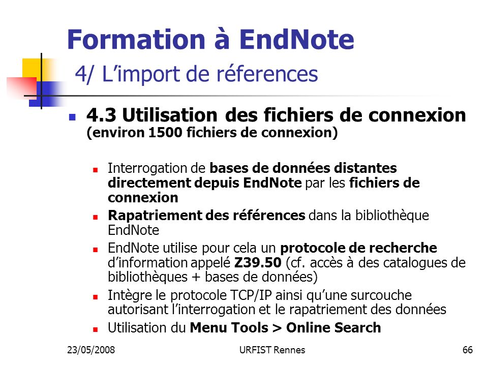 23/05/2008URFIST Rennes66 Formation à EndNote 4/ Limport de réferences 4.3 Utilisation des fichiers de connexion (environ 1500 fichiers de connexion) Interrogation de bases de données distantes directement depuis EndNote par les fichiers de connexion Rapatriement des références dans la bibliothèque EndNote EndNote utilise pour cela un protocole de recherche dinformation appelé Z39.50 (cf.