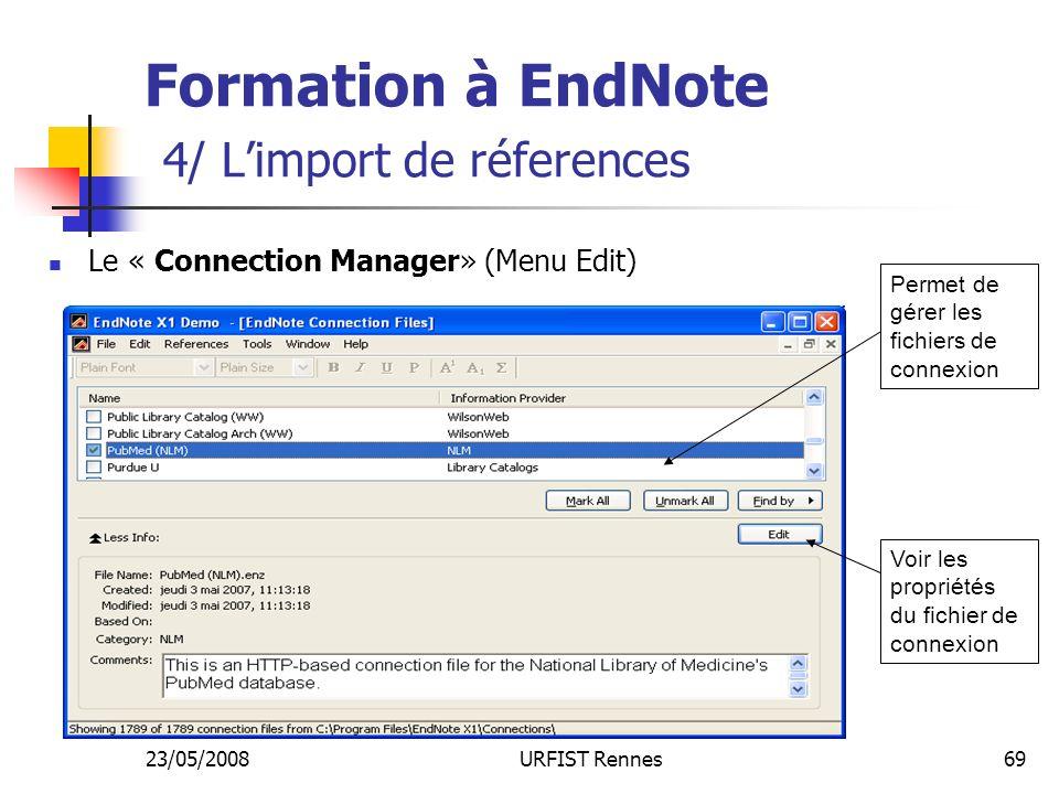 23/05/2008URFIST Rennes69 Formation à EndNote 4/ Limport de réferences Le « Connection Manager» (Menu Edit) Voir les propriétés du fichier de connexion Permet de gérer les fichiers de connexion