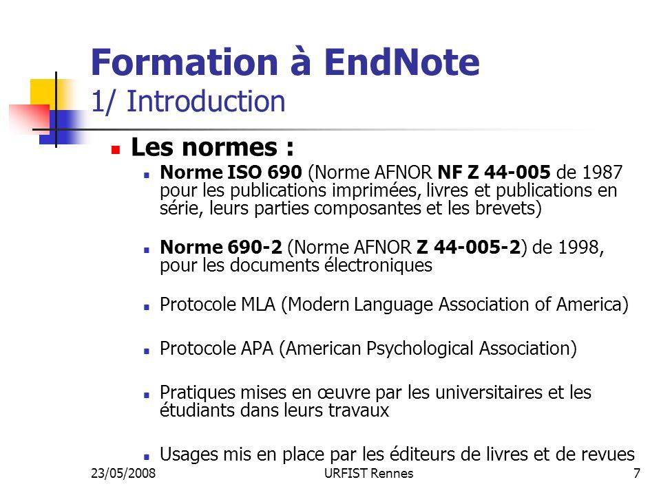 23/05/2008URFIST Rennes7 Formation à EndNote 1/ Introduction Les normes : Norme ISO 690 (Norme AFNOR NF Z 44-005 de 1987 pour les publications imprimées, livres et publications en série, leurs parties composantes et les brevets) Norme 690-2 (Norme AFNOR Z 44-005-2) de 1998, pour les documents électroniques Protocole MLA (Modern Language Association of America) Protocole APA (American Psychological Association) Pratiques mises en œuvre par les universitaires et les étudiants dans leurs travaux Usages mis en place par les éditeurs de livres et de revues