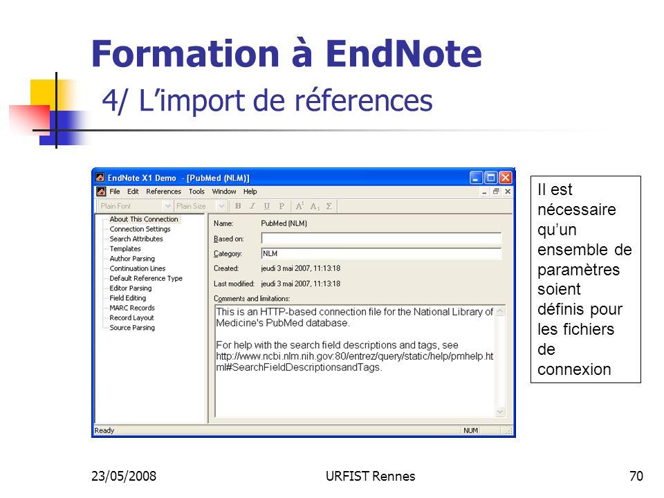 23/05/2008URFIST Rennes70 Formation à EndNote 4/ Limport de réferences Il est nécessaire quun ensemble de paramètres soient définis pour les fichiers de connexion