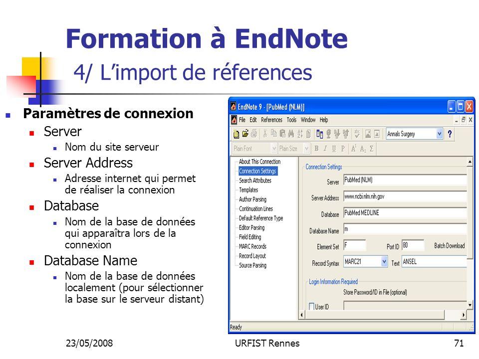23/05/2008URFIST Rennes71 Formation à EndNote 4/ Limport de réferences Paramètres de connexion Server Nom du site serveur Server Address Adresse internet qui permet de réaliser la connexion Database Nom de la base de données qui apparaîtra lors de la connexion Database Name Nom de la base de données localement (pour sélectionner la base sur le serveur distant)