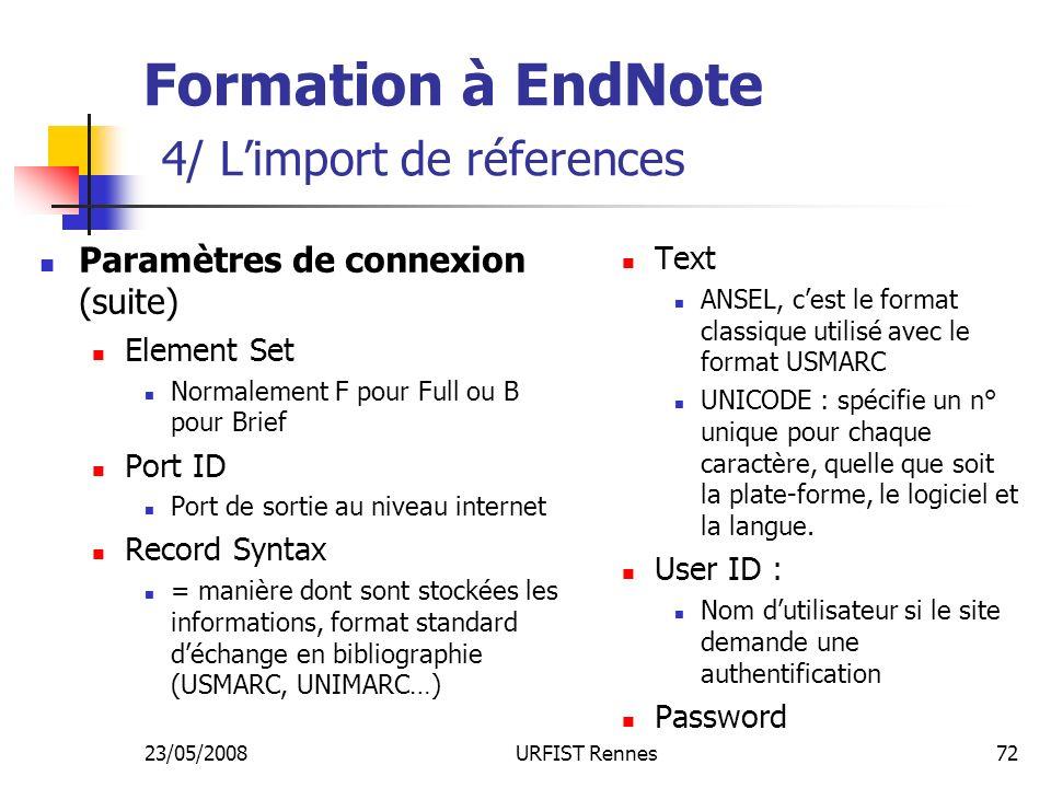 23/05/2008URFIST Rennes72 Formation à EndNote 4/ Limport de réferences Paramètres de connexion (suite) Element Set Normalement F pour Full ou B pour Brief Port ID Port de sortie au niveau internet Record Syntax = manière dont sont stockées les informations, format standard déchange en bibliographie (USMARC, UNIMARC…) Text ANSEL, cest le format classique utilisé avec le format USMARC UNICODE : spécifie un n° unique pour chaque caractère, quelle que soit la plate-forme, le logiciel et la langue.