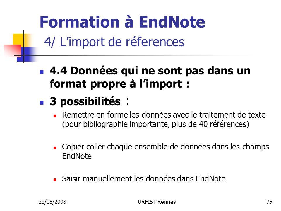 23/05/2008URFIST Rennes75 Formation à EndNote 4/ Limport de réferences 4.4 Données qui ne sont pas dans un format propre à limport : 3 possibilités : Remettre en forme les données avec le traitement de texte (pour bibliographie importante, plus de 40 références) Copier coller chaque ensemble de données dans les champs EndNote Saisir manuellement les données dans EndNote
