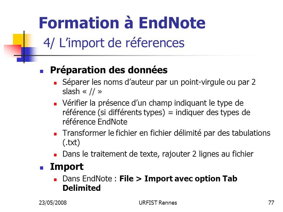 23/05/2008URFIST Rennes77 Formation à EndNote 4/ Limport de réferences Préparation des données Séparer les noms dauteur par un point-virgule ou par 2 slash « // » Vérifier la présence dun champ indiquant le type de référence (si différents types) = indiquer des types de référence EndNote Transformer le fichier en fichier délimité par des tabulations (.txt) Dans le traitement de texte, rajouter 2 lignes au fichier Import Dans EndNote : File > Import avec option Tab Delimited