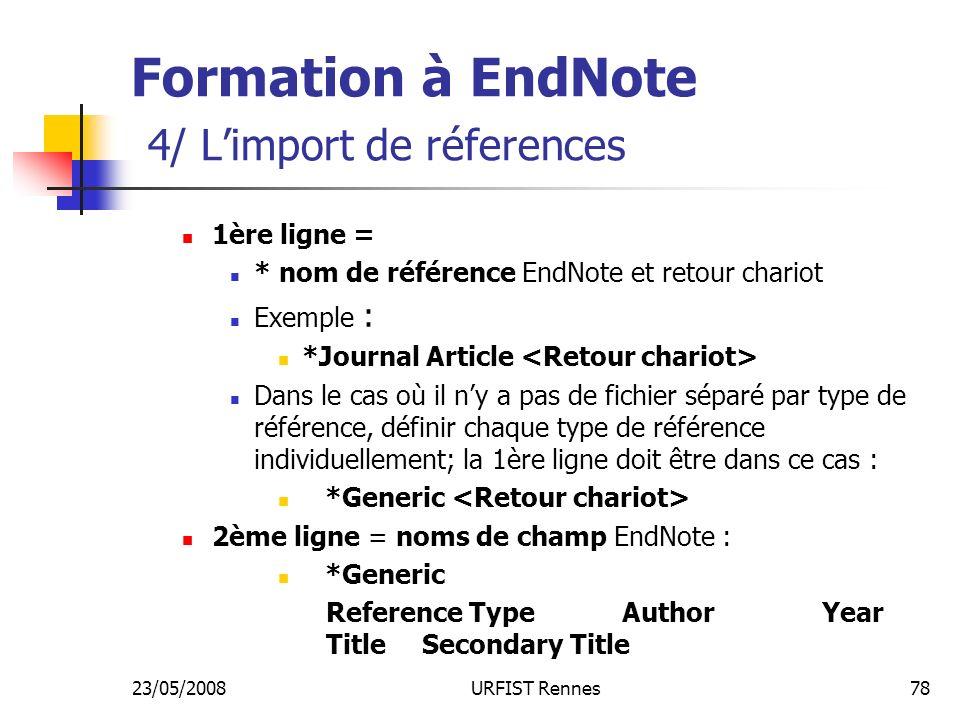 23/05/2008URFIST Rennes78 Formation à EndNote 4/ Limport de réferences 1ère ligne = * nom de référence EndNote et retour chariot Exemple : *Journal Article Dans le cas où il ny a pas de fichier séparé par type de référence, définir chaque type de référence individuellement; la 1ère ligne doit être dans ce cas : *Generic 2ème ligne = noms de champ EndNote : *Generic Reference Type Author Year TitleSecondary Title