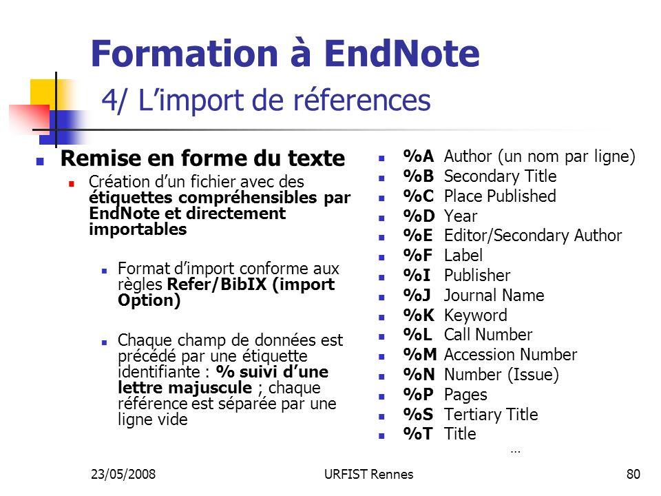 23/05/2008URFIST Rennes80 Formation à EndNote 4/ Limport de réferences Remise en forme du texte Création dun fichier avec des étiquettes compréhensibles par EndNote et directement importables Format dimport conforme aux règles Refer/BibIX (import Option) Chaque champ de données est précédé par une étiquette identifiante : % suivi dune lettre majuscule ; chaque référence est séparée par une ligne vide %AAuthor (un nom par ligne) %BSecondary Title %CPlace Published %DYear %EEditor/Secondary Author %FLabel %IPublisher %JJournal Name %KKeyword %LCall Number %MAccession Number %NNumber (Issue) %PPages %STertiary Title %TTitle …