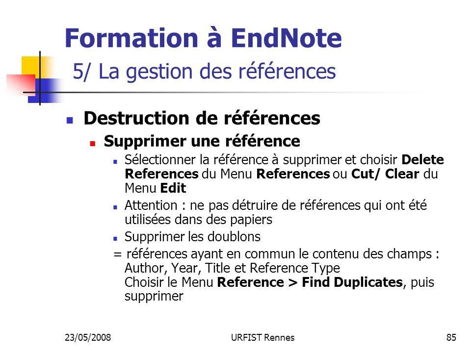 23/05/2008URFIST Rennes85 Formation à EndNote 5/ La gestion des références Destruction de références Supprimer une référence Sélectionner la référence à supprimer et choisir Delete References du Menu References ou Cut/ Clear du Menu Edit Attention : ne pas détruire de références qui ont été utilisées dans des papiers Supprimer les doublons = références ayant en commun le contenu des champs : Author, Year, Title et Reference Type Choisir le Menu Reference > Find Duplicates, puis supprimer
