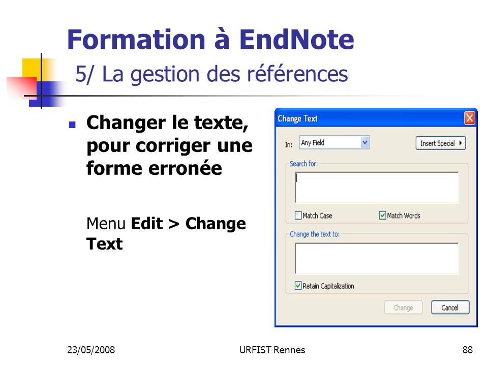 23/05/2008URFIST Rennes88 Formation à EndNote 5/ La gestion des références Changer le texte, pour corriger une forme erronée Menu Edit > Change Text