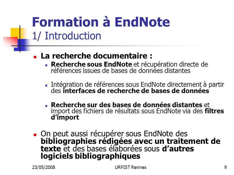 23/05/2008URFIST Rennes9 Formation à EndNote 1/ Introduction La recherche documentaire : Recherche sous EndNote et récupération directe de références issues de bases de données distantes Intégration de références sous EndNote directement à partir des interfaces de recherche de bases de données Recherche sur des bases de données distantes et import des fichiers de résultats sous EndNote via des filtres dimport On peut aussi récupérer sous EndNote des bibliographies rédigées avec un traitement de texte et des bases élaborées sous dautres logiciels bibliographiques