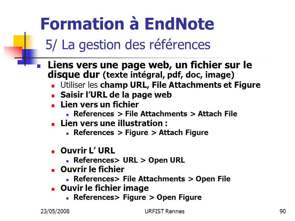 23/05/2008URFIST Rennes90 Formation à EndNote 5/ La gestion des références Liens vers une page web, un fichier sur le disque dur (texte intégral, pdf, doc, image) Utiliser les champ URL, File Attachments et Figure Saisir lURL de la page web Lien vers un fichier References > File Attachments > Attach File Lien vers une illustration : References > Figure > Attach Figure Ouvrir L URL References> URL > Open URL Ouvrir le fichier References> File Attachments > Open File Ouvir le fichier image References> Figure > Open Figure