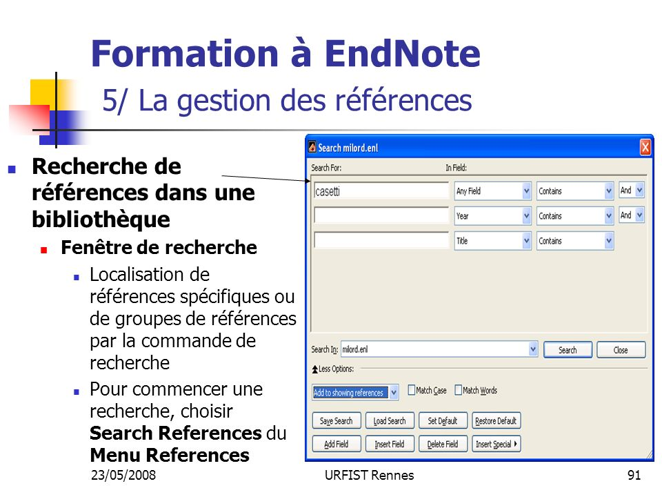 23/05/2008URFIST Rennes91 Formation à EndNote 5/ La gestion des références Recherche de références dans une bibliothèque Fenêtre de recherche Localisation de références spécifiques ou de groupes de références par la commande de recherche Pour commencer une recherche, choisir Search References du Menu References