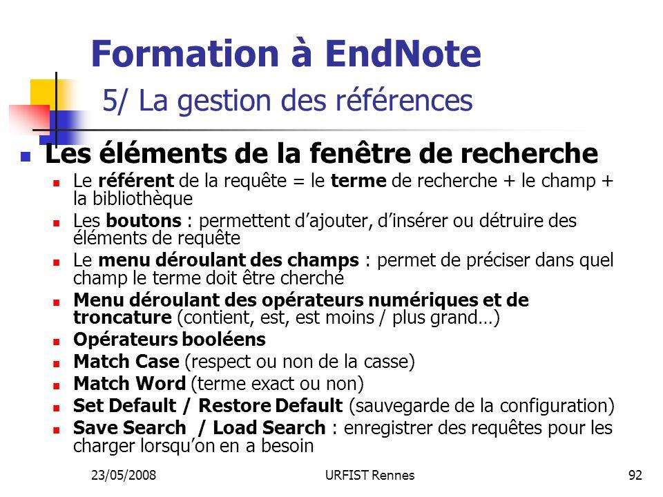 23/05/2008URFIST Rennes92 Formation à EndNote 5/ La gestion des références Les éléments de la fenêtre de recherche Le référent de la requête = le terme de recherche + le champ + la bibliothèque Les boutons : permettent dajouter, dinsérer ou détruire des éléments de requête Le menu déroulant des champs : permet de préciser dans quel champ le terme doit être cherché Menu déroulant des opérateurs numériques et de troncature (contient, est, est moins / plus grand…) Opérateurs booléens Match Case (respect ou non de la casse) Match Word (terme exact ou non) Set Default / Restore Default (sauvegarde de la configuration) Save Search / Load Search : enregistrer des requêtes pour les charger lorsquon en a besoin