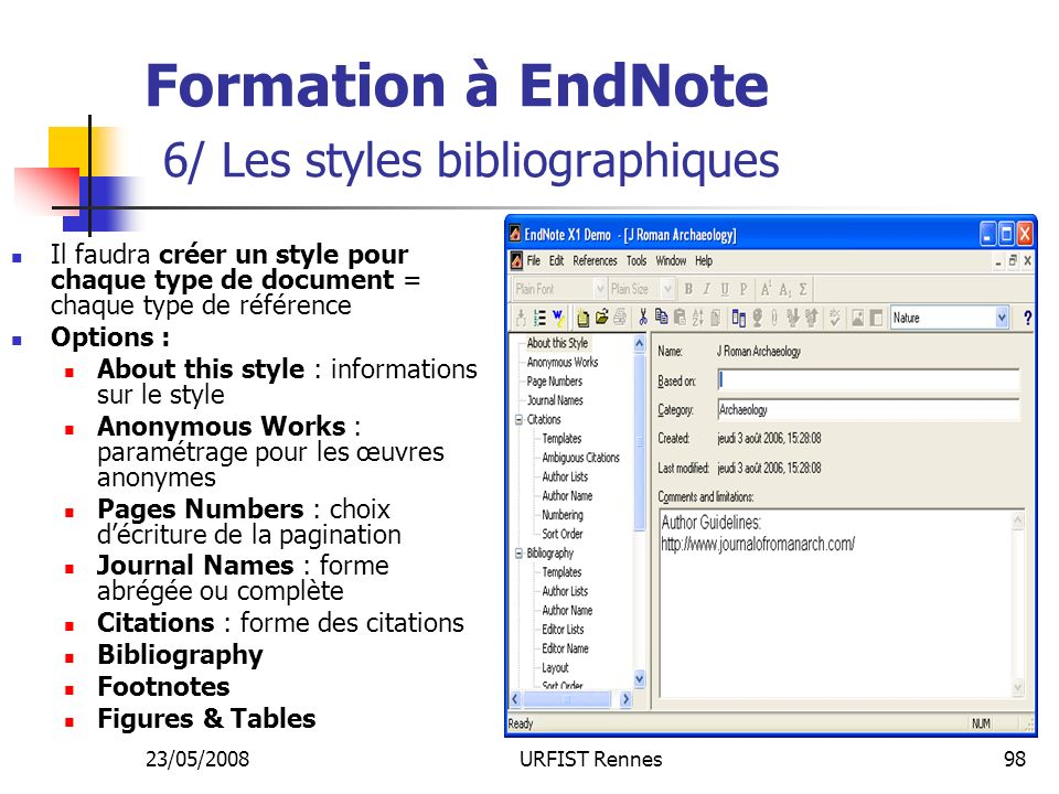 23/05/2008URFIST Rennes98 Formation à EndNote 6/ Les styles bibliographiques Il faudra créer un style pour chaque type de document = chaque type de référence Options : About this style : informations sur le style Anonymous Works : paramétrage pour les œuvres anonymes Pages Numbers : choix décriture de la pagination Journal Names : forme abrégée ou complète Citations : forme des citations Bibliography Footnotes Figures & Tables