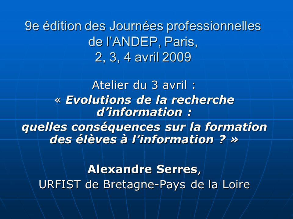 9e édition des Journées professionnelles de lANDEP, Paris, 2, 3, 4 avril 2009 Atelier du 3 avril : « Evolutions de la recherche dinformation : quelles conséquences sur la formation des élèves à linformation .