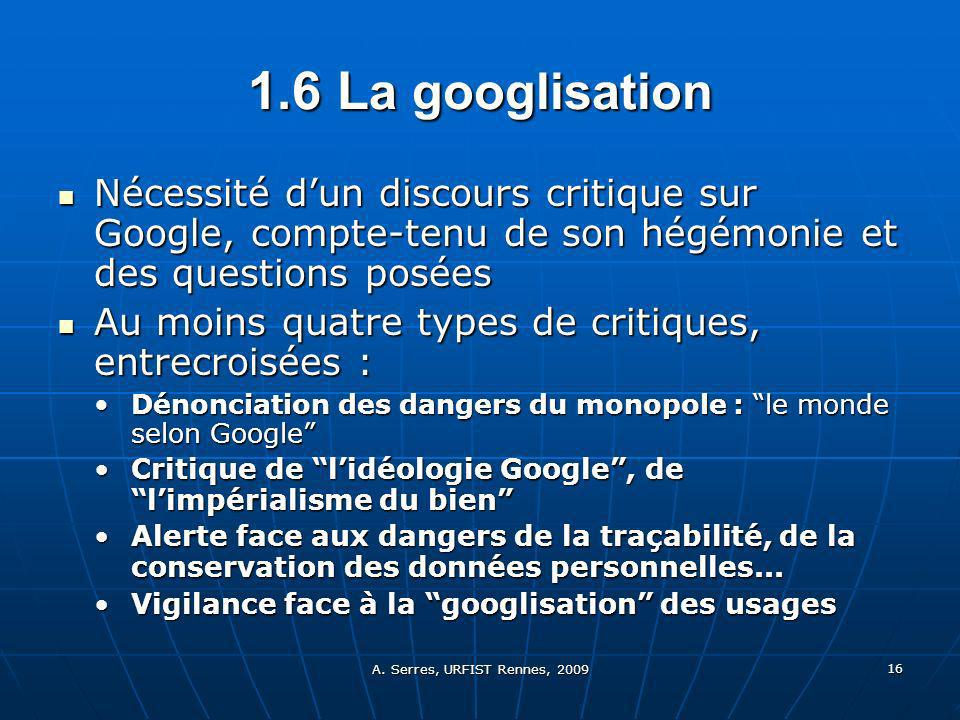 A. Serres, URFIST Rennes, 2009 16 1.6 L a googlisation Nécessité dun discours critique sur Google, compte-tenu de son hégémonie et des questions posée
