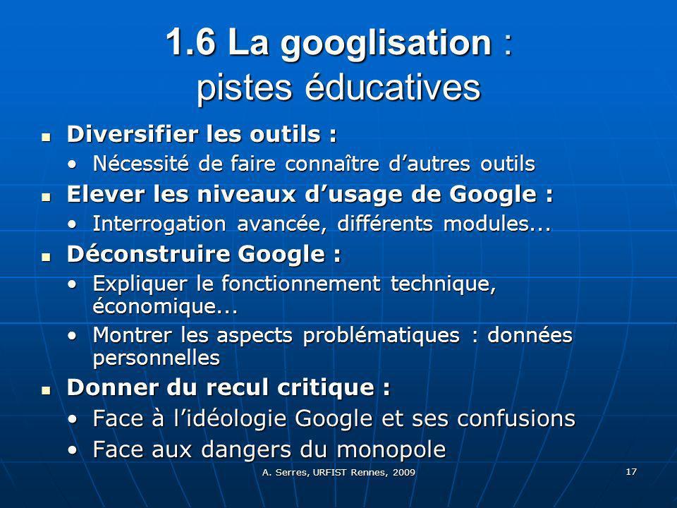A. Serres, URFIST Rennes, 2009 17 1.6 L a googlisation : pistes éducatives Diversifier les outils : Diversifier les outils : Nécessité de faire connaî