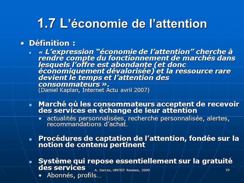 A. Serres, URFIST Rennes, 2009 19 1.7 L économie de lattention Définition :Définition : « Lexpression économie de lattention cherche à rendre compte d
