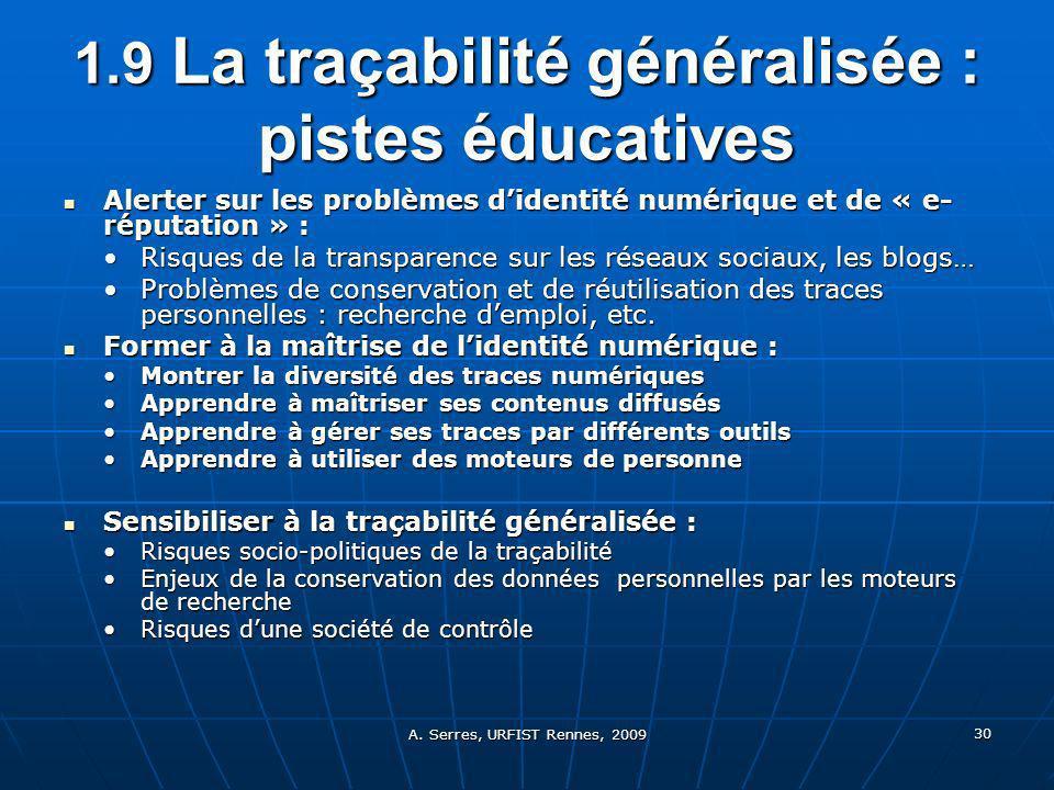 A. Serres, URFIST Rennes, 2009 30 1.9 La traçabilité généralisée : pistes éducatives Alerter sur les problèmes didentité numérique et de « e- réputati