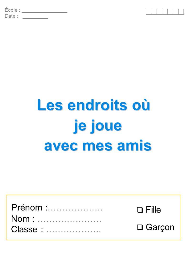 École : ________________ Date : _________ Les endroits où je joue avec mes amis Prénom :………………. Nom : …………………. Classe : ………………. Fille Garçon