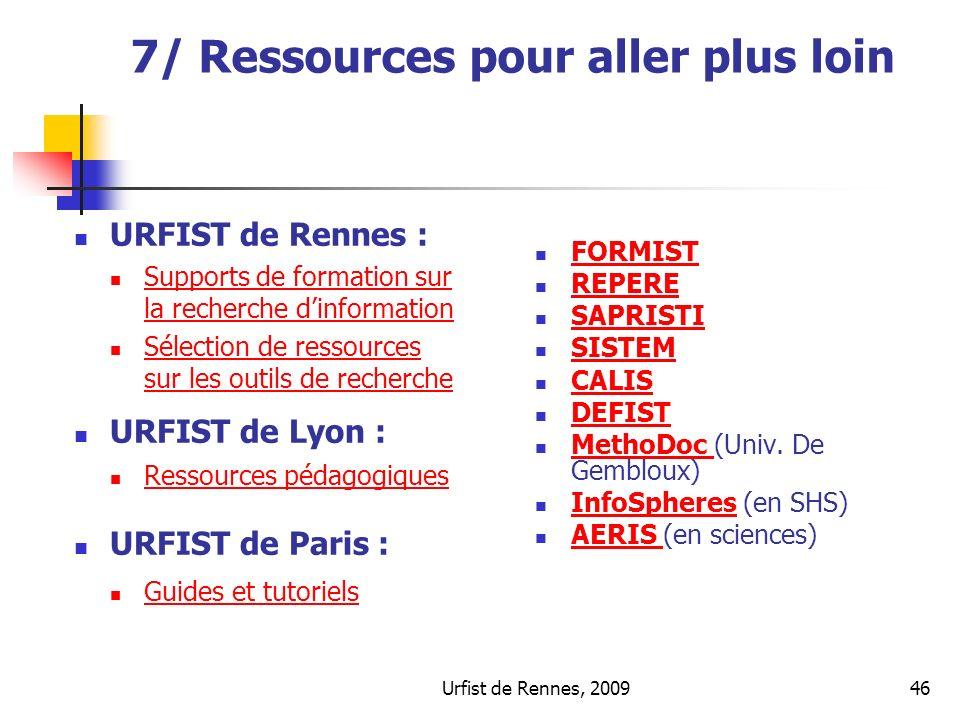 Urfist de Rennes, 200946 7/ Ressources pour aller plus loin URFIST de Rennes : Supports de formation sur la recherche dinformation Supports de formati