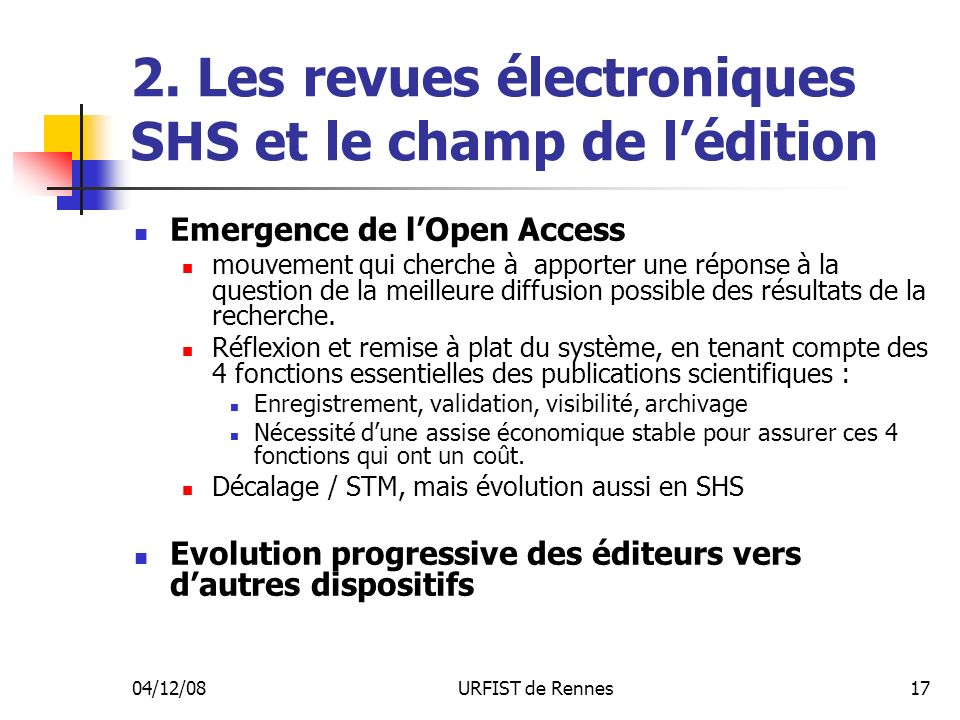 04/12/08URFIST de Rennes17 2. Les revues électroniques SHS et le champ de lédition Emergence de lOpen Access mouvement qui cherche à apporter une répo