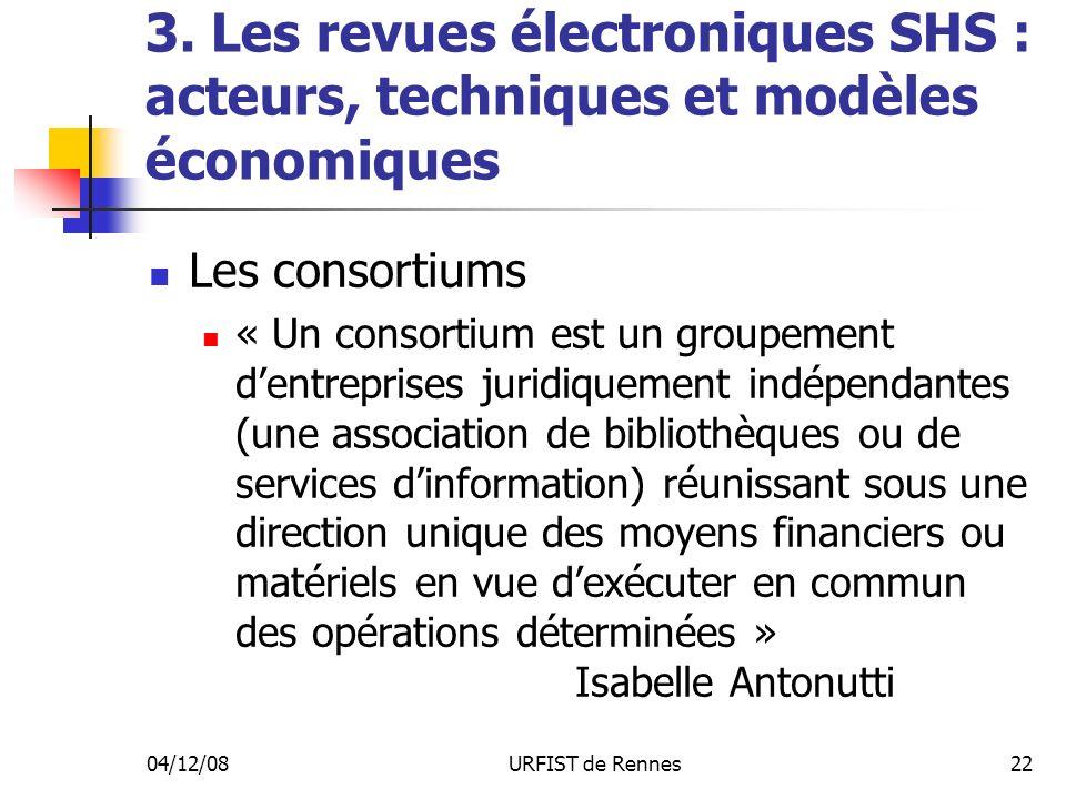 04/12/08URFIST de Rennes22 3. Les revues électroniques SHS : acteurs, techniques et modèles économiques Les consortiums « Un consortium est un groupem