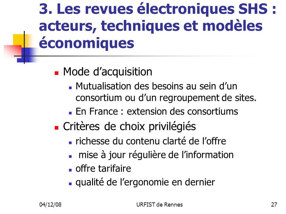 04/12/08URFIST de Rennes27 3. Les revues électroniques SHS : acteurs, techniques et modèles économiques Mode dacquisition Mutualisation des besoins au