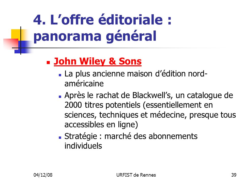 04/12/08URFIST de Rennes39 4. Loffre éditoriale : panorama général John Wiley & Sons La plus ancienne maison dédition nord- américaine Après le rachat