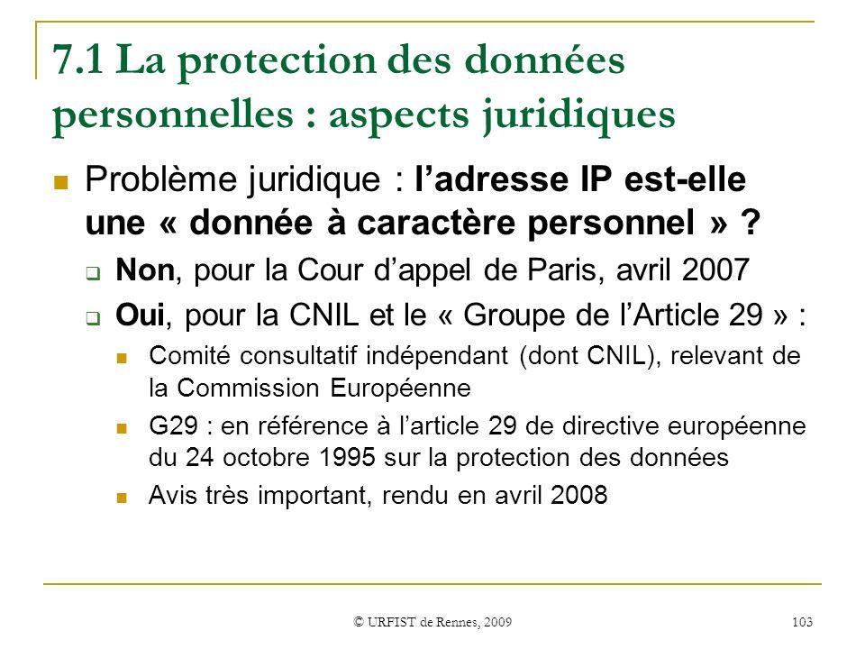 © URFIST de Rennes, 2009 103 7.1 La protection des données personnelles : aspects juridiques Problème juridique : ladresse IP est-elle une « donnée à