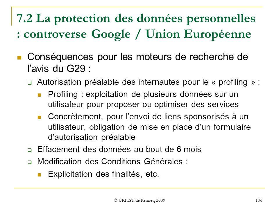 © URFIST de Rennes, 2009 106 7.2 La protection des données personnelles : controverse Google / Union Européenne Conséquences pour les moteurs de reche