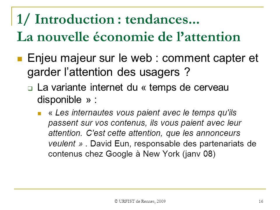 © URFIST de Rennes, 2009 16 1/ Introduction : tendances... La nouvelle économie de lattention Enjeu majeur sur le web : comment capter et garder latte