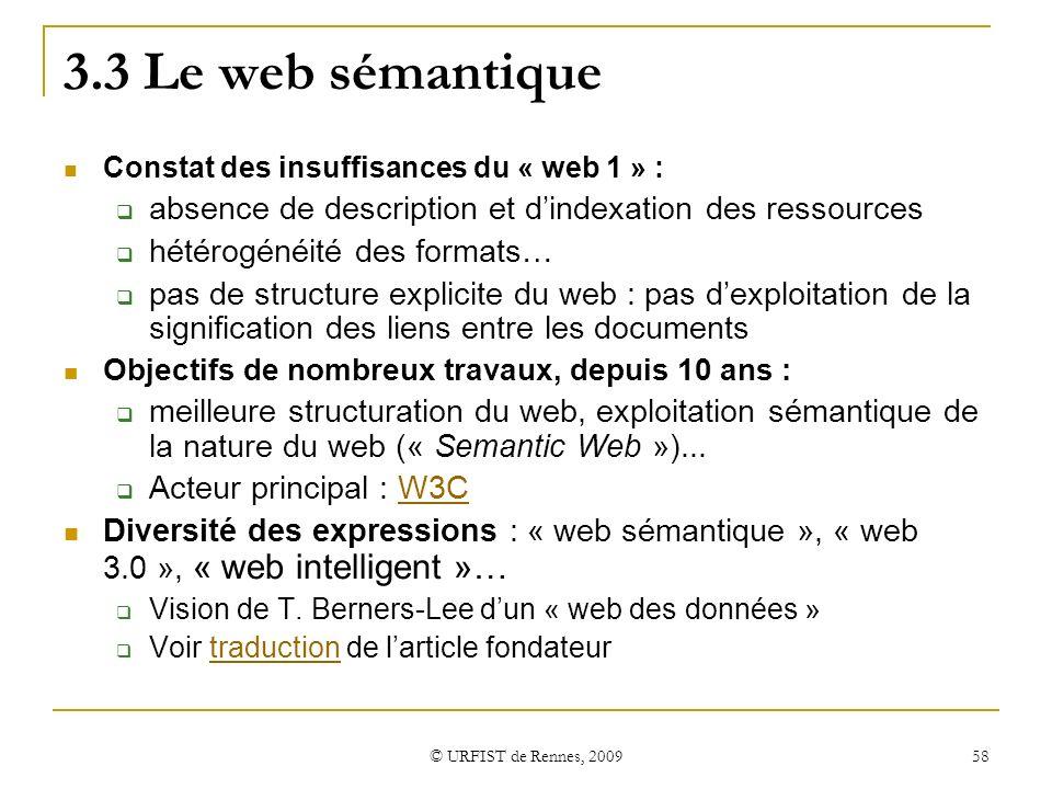 © URFIST de Rennes, 2009 58 3.3 Le web sémantique Constat des insuffisances du « web 1 » : absence de description et dindexation des ressources hétéro