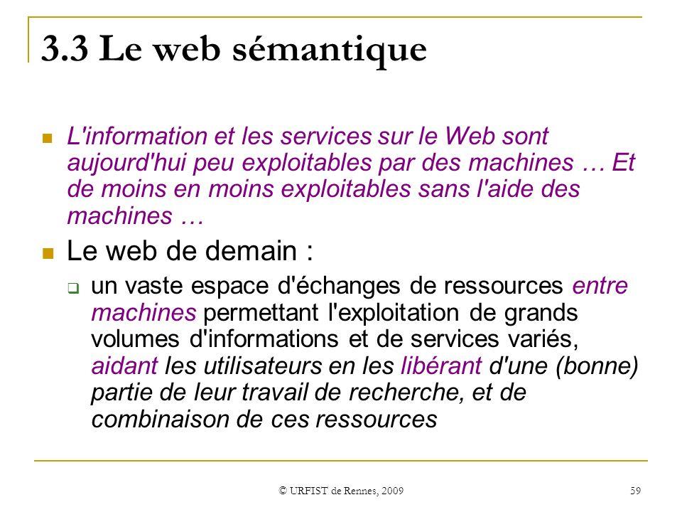 © URFIST de Rennes, 2009 59 3.3 Le web sémantique L'information et les services sur le Web sont aujourd'hui peu exploitables par des machines … Et de