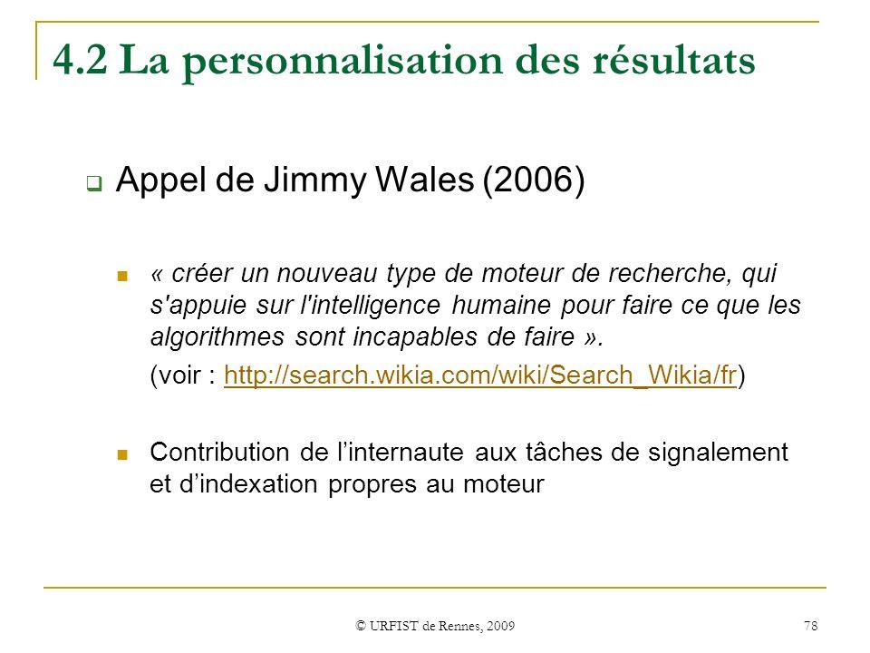 © URFIST de Rennes, 2009 78 4.2 La personnalisation des résultats Appel de Jimmy Wales (2006) « créer un nouveau type de moteur de recherche, qui s'ap