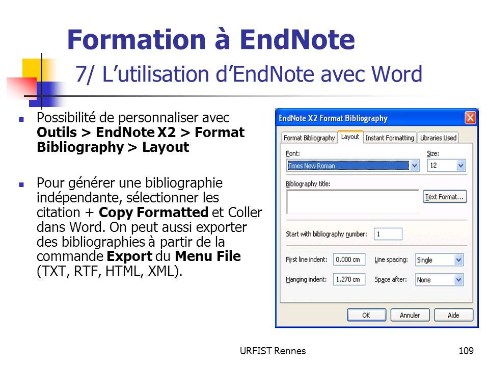 URFIST Rennes109 Formation à EndNote 7/ Lutilisation dEndNote avec Word Possibilité de personnaliser avec Outils > EndNote X2 > Format Bibliography > Layout Pour générer une bibliographie indépendante, sélectionner les citation + Copy Formatted et Coller dans Word.