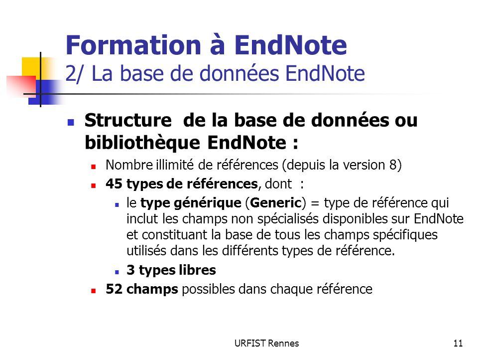 URFIST Rennes11 Formation à EndNote 2/ La base de données EndNote Structure de la base de données ou bibliothèque EndNote : Nombre illimité de références (depuis la version 8) 45 types de références, dont : le type générique (Generic) = type de référence qui inclut les champs non spécialisés disponibles sur EndNote et constituant la base de tous les champs spécifiques utilisés dans les différents types de référence.