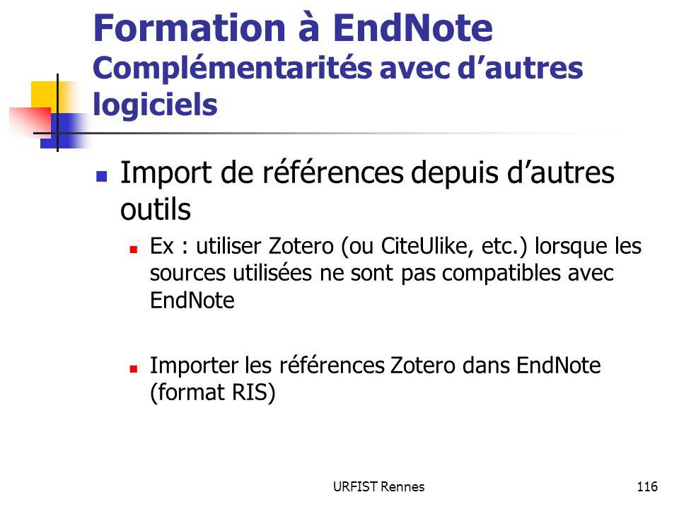 URFIST Rennes116 Formation à EndNote Complémentarités avec dautres logiciels Import de références depuis dautres outils Ex : utiliser Zotero (ou CiteUlike, etc.) lorsque les sources utilisées ne sont pas compatibles avec EndNote Importer les références Zotero dans EndNote (format RIS)